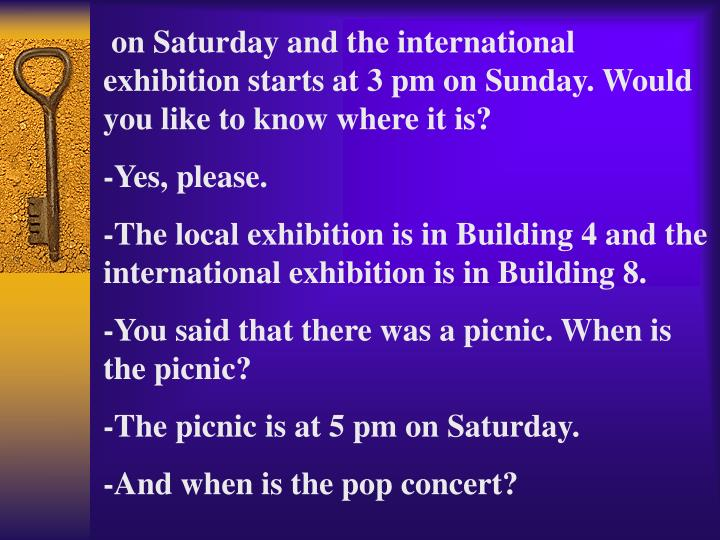 on Saturday and the international    exhibition starts at 3 pm on Sunday. Would you like to know where it is?