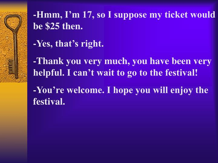 -Hmm, I'm 17, so I suppose my ticket would be $25 then.