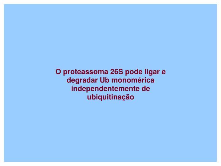 O proteassoma 26S pode ligar e degradar Ub monomérica independentemente de ubiquitinação