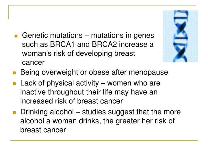 Genetic mutations – mutations in genes such as BRCA1 and BRCA2 increase a woman's risk of developing breast cancer