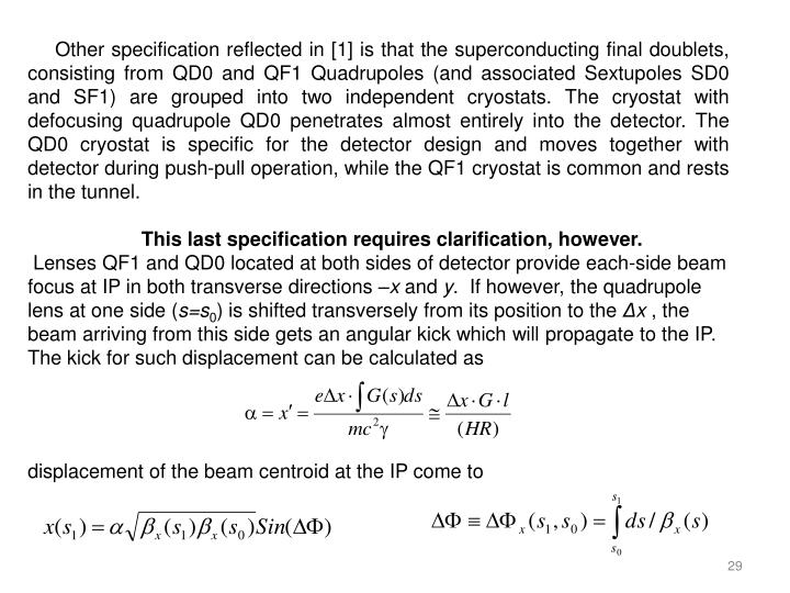 Other specification reflected in [1] is that the superconducting final doublets, consisting from QD0 and QF1 Quadrupoles (and associated Sextupoles SD0 and SF1) are grouped into two independent cryostats. The cryostat with defocusing quadrupole QD0 penetrates almost entirely into the detector. The QD0 cryostat is specific for the detector design and moves together with detector during push-pull operation, while the QF1 cryostat is common and rests in the tunnel.