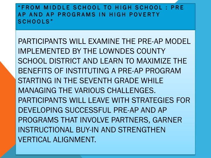 Participants will examine the Pre-AP model implemented by the Lowndes County School District and learn to maximize the benefits of instituting a Pre-AP program starting in the seventh grade while managing the various challenges.  Participants will leave with strategies for developing successful Pre-AP and AP programs that involve partners, garner instructional buy-in and strengthen vertical alignment.