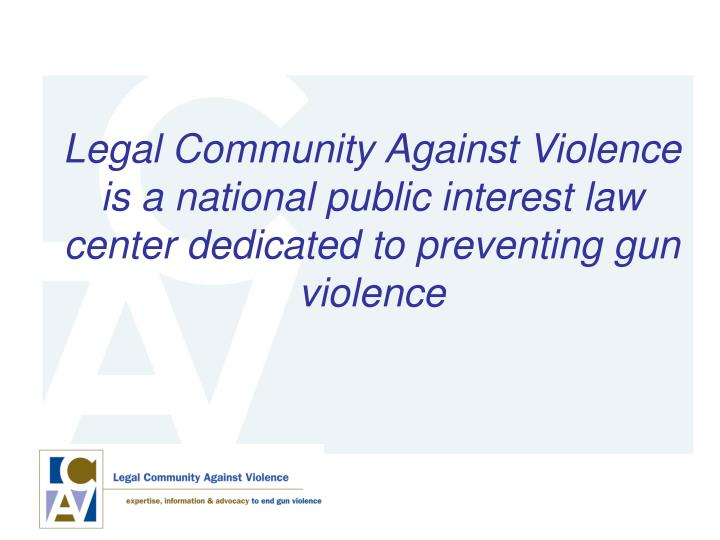 Legal Community Against Violence is a national public interest law center dedicated to preventing gun violence