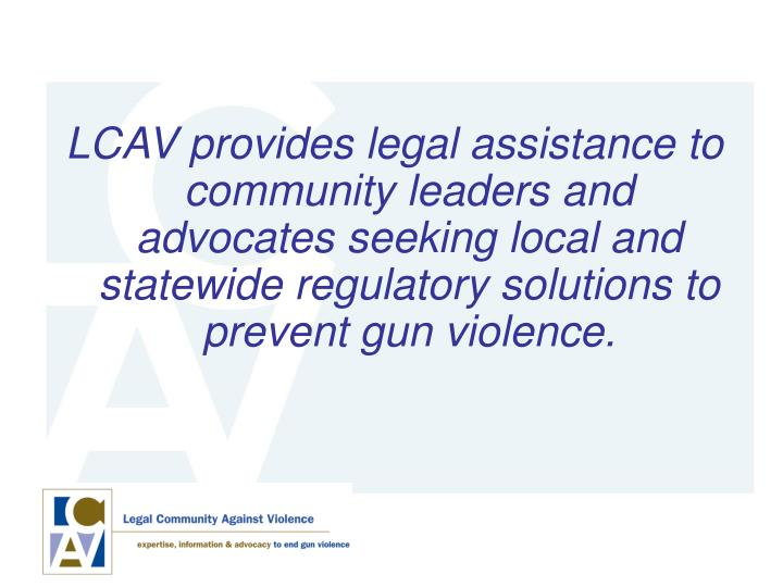 LCAV provides legal assistance to community leaders and advocates seeking local and statewide regulatory solutions to prevent gun violence.