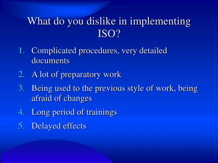 What do you dislike in implementing ISO?