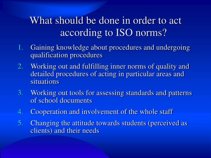 What should be done in order to act according to ISO norms?