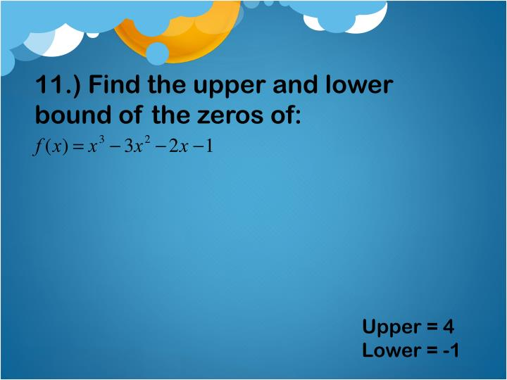 11.) Find the upper and lower bound of the zeros of: