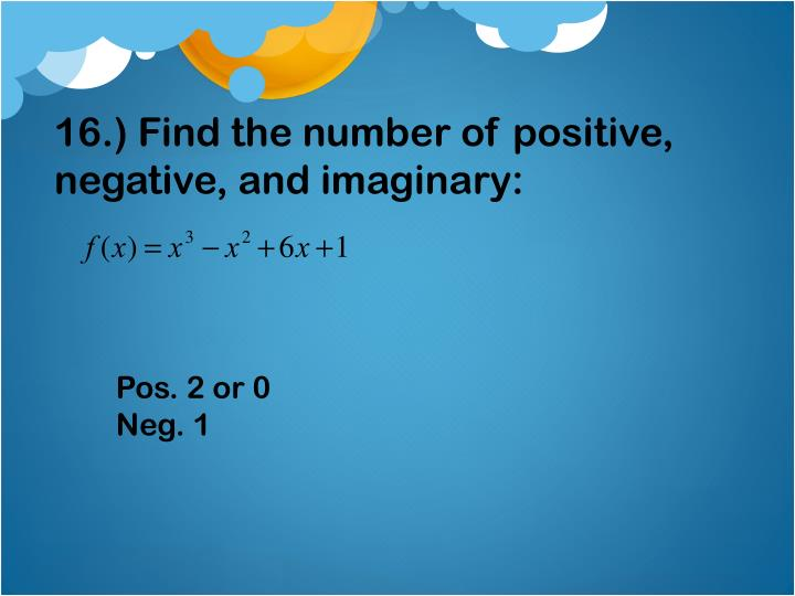 16.) Find the number of positive, negative, and imaginary: