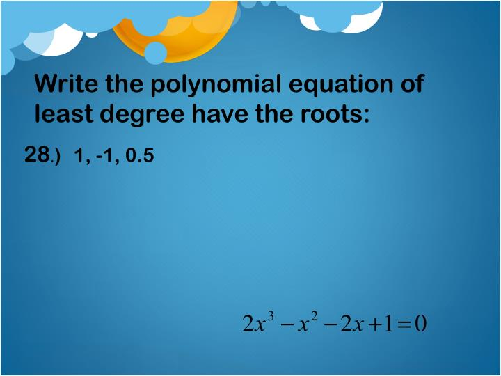 Write the polynomial equation of least degree have the roots:
