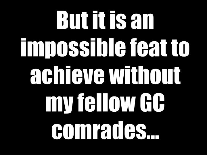 But it is an impossible feat to achieve without my fellow GC comrades…