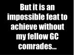 but it is an impossible feat to achieve without my fellow gc comrades
