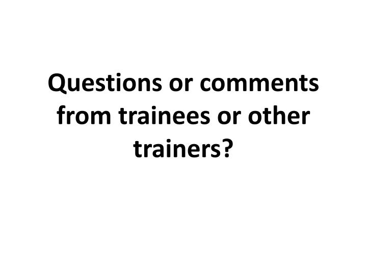 Questions or comments from trainees or other trainers?