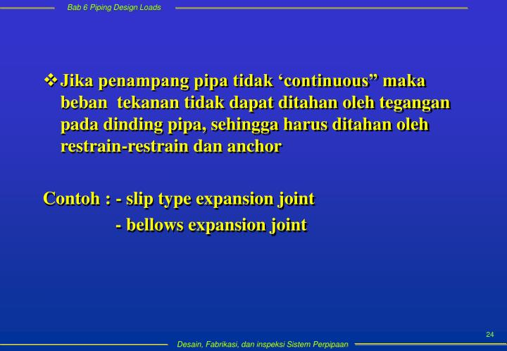 """Jika penampang pipa tidak 'continuous"""" maka beban  tekanan tidak dapat ditahan oleh tegangan pada dinding pipa, sehingga harus ditahan oleh restrain-restrain dan anchor"""