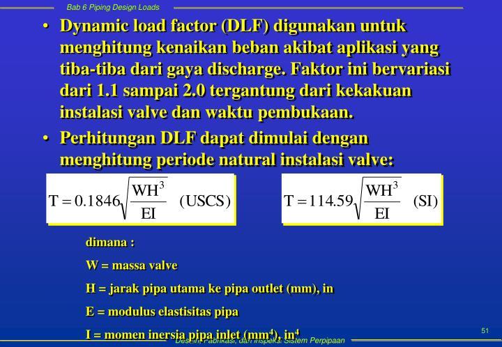 Dynamic load factor (DLF) digunakan untuk menghitung kenaikan beban akibat aplikasi yang tiba-tiba dari gaya discharge. Faktor ini bervariasi dari 1.1 sampai 2.0 tergantung dari kekakuan instalasi valve dan waktu pembukaan.
