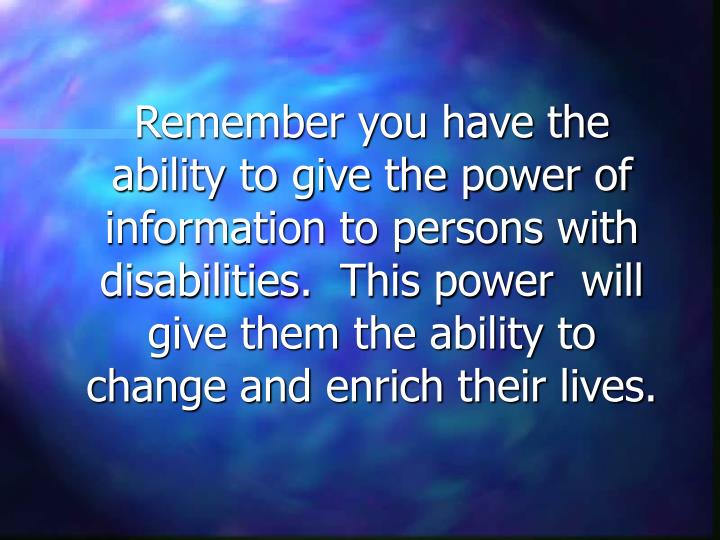 Remember you have the ability to give the power of information to persons with disabilities.  This power  will give them the ability to change and enrich their lives.