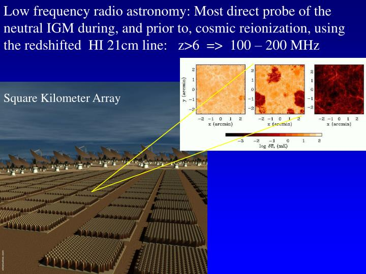 Low frequency radio astronomy: Most direct probe of the neutral IGM during, and prior to, cosmic reionization, using the redshifted  HI 21cm line:   z>6  =>  100 – 200 MHz
