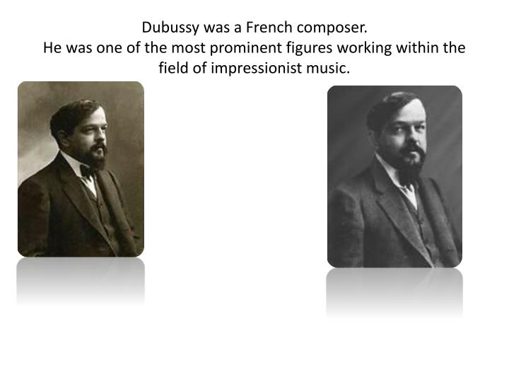 Dubussy was a French composer.