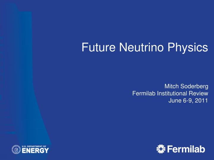 Future neutrino physics mitch soderberg fermilab institutional review june 6 9 2011