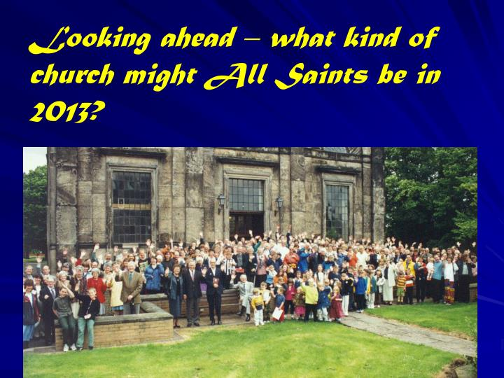 Looking ahead – what kind of church might All Saints be in 2013?