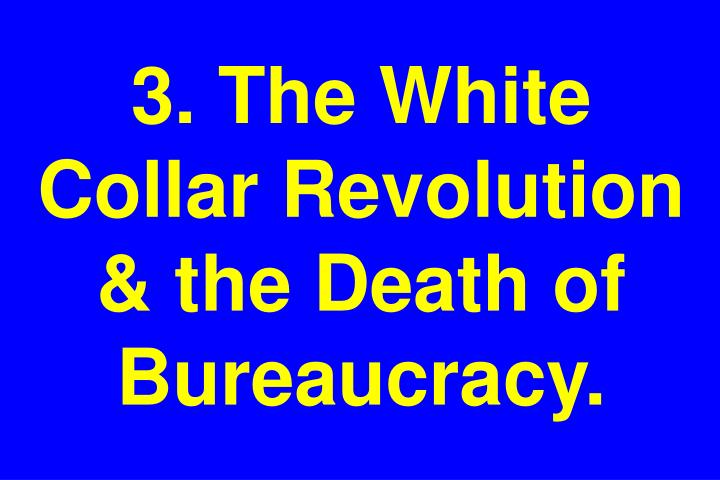 3. The White Collar Revolution & the Death of Bureaucracy.