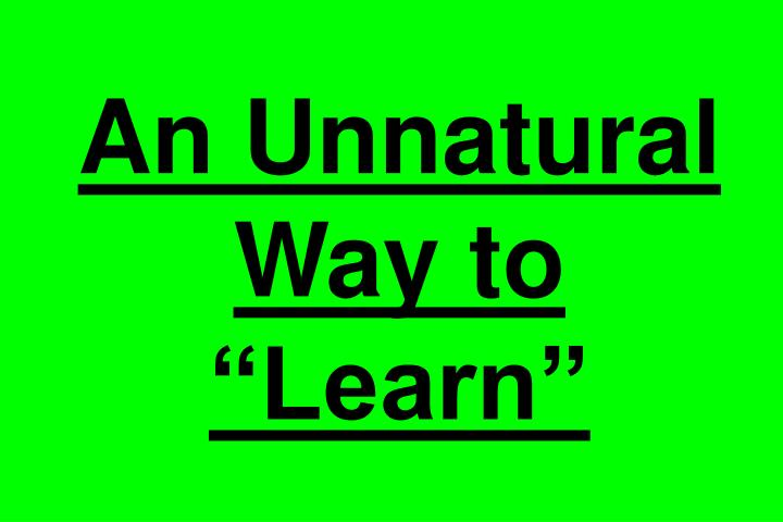 An Unnatural Way to Learn