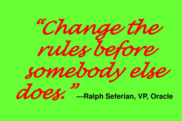 """Change the rules before somebody else does."""