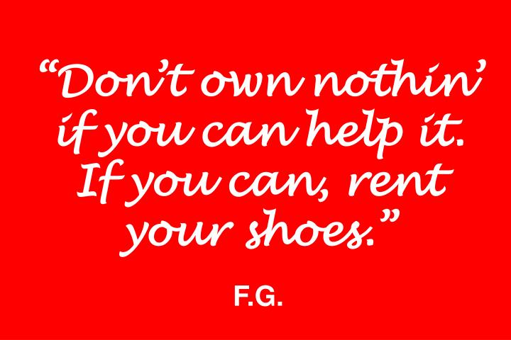"""Don't own nothin' if you can help it. If you can, rent your shoes."""