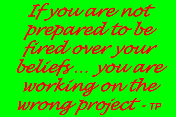 If you are not prepared to be fired over your beliefs … you are working on the wrong project