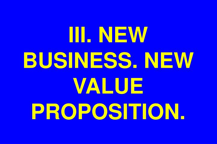 III. NEW BUSINESS. NEW VALUE PROPOSITION.