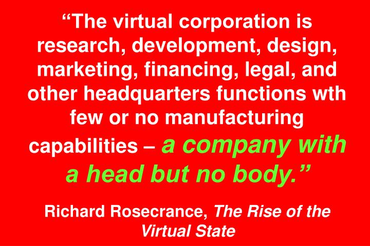 """The virtual corporation is research, development, design, marketing, financing, legal, and other headquarters functions wth few or no manufacturing capabilities –"