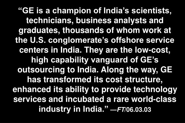 """GE is a champion of India's scientists, technicians, business analysts and graduates, thousands of whom work at the U.S. conglomerate's offshore service centers in India. They are the low-cost, high capability vanguard of GE's outsourcing to India. Along the way, GE has transformed its cost structure, enhanced its ability to provide technology services and incubated a rare world-class industry in India."""