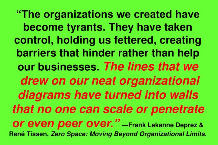 """The organizations we created have become tyrants. They have taken control, holding us fettered, creating barriers that hinder rather than help our businesses."