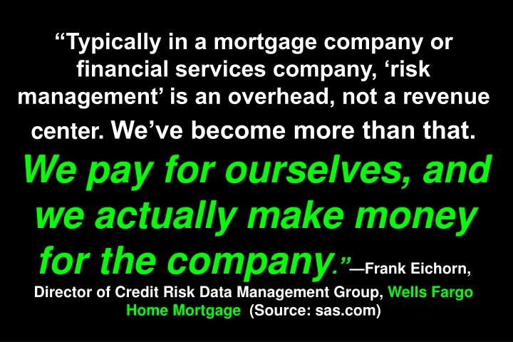 """Typically in a mortgage company or financial services company, 'risk management' is an overhead, not a revenue center."