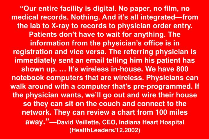 """Our entire facility is digital. No paper, no film, no medical records. Nothing. And it's all integrated—from the lab to X-ray to records to physician order entry. Patients don't have to wait for anything. The information from the physician's office is in registration and vice versa. The referring physician is immediately sent an email telling him his patient has shown up. … It's wireless in-house. We have 800 notebook computers that are wireless. Physicians can walk around with a computer that's pre-programmed. If the physician wants, we'll go out and wire their house so they can sit on the couch and connect to the network. They can review a chart from 100 miles away"