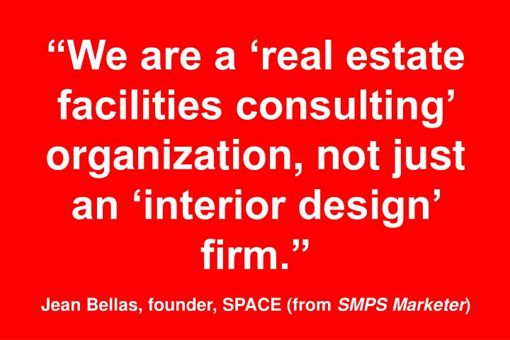 """We are a 'real estate facilities consulting' organization, not just an 'interior design' firm."""