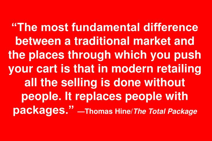 """The most fundamental difference between a traditional market and the places through which you push your cart is that in modern retailing all the selling is done without people. It replaces people with packages."""