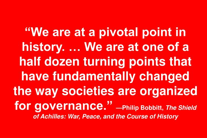 """We are at a pivotal point in history. … We are at one of a half dozen turning points that have fundamentally changed the way societies are organized for governance."""
