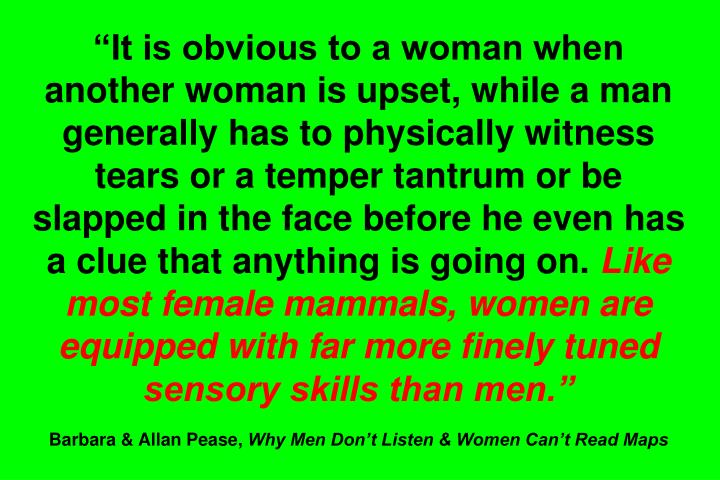 """It is obvious to a woman when another woman is upset, while a man generally has to physically witness tears or a temper tantrum or be slapped in the face before he even has a clue that anything is going on."