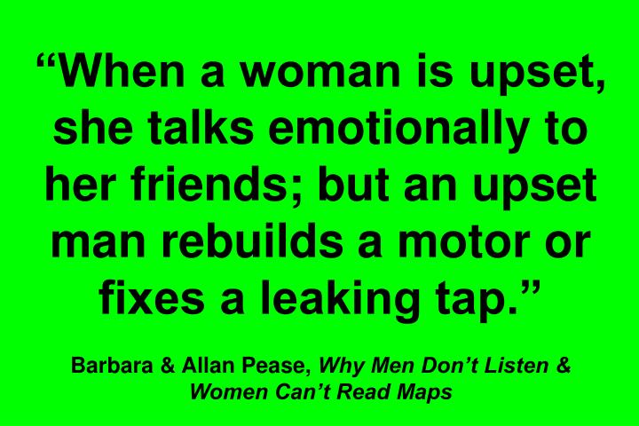 """When a woman is upset, she talks emotionally to her friends; but an upset man rebuilds a motor or fixes a leaking tap."""