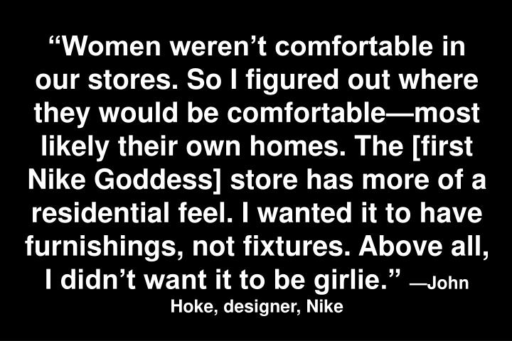 """Women weren't comfortable in our stores. So I figured out where they would be comfortable—most likely their own homes. The [first Nike Goddess] store has more of a residential feel. I wanted it to have furnishings, not fixtures. Above all, I didn't want it to be girlie."""