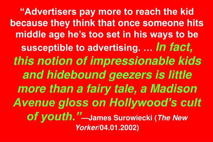 """Advertisers pay more to reach the kid because they think that once someone hits middle age he's too set in his ways to be susceptible to advertising. …"