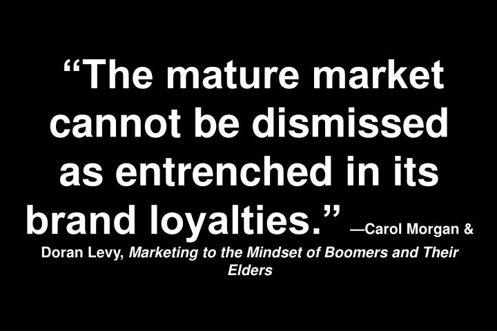 """The mature market cannot be dismissed as entrenched in its brand loyalties."""