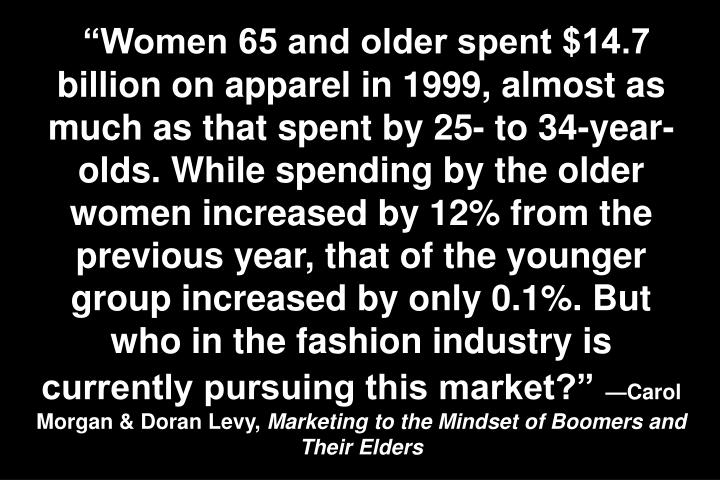 """Women 65 and older spent $14.7 billion on apparel in 1999, almost as much as that spent by 25- to 34-year-olds. While spending by the older women increased by 12% from the previous year, that of the younger group increased by only 0.1%. But who in the fashion industry is currently pursuing this market?"""