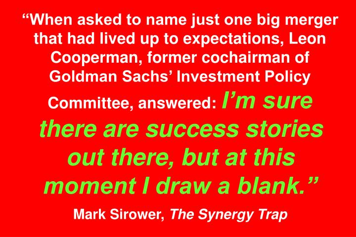 """When asked to name just one big merger that had lived up to expectations, Leon Cooperman, former cochairman of Goldman Sachs' Investment Policy Committee, answered:"
