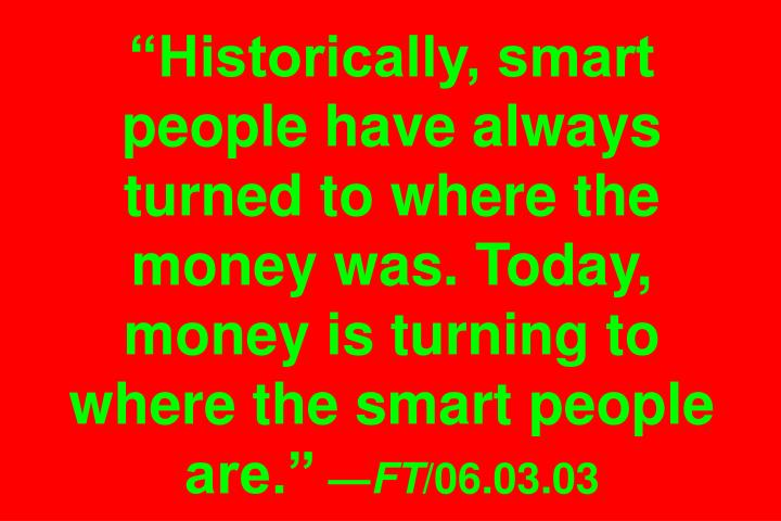 """Historically, smart people have always turned to where the money was. Today, money is turning to where the smart people are."""