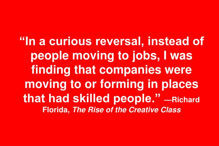 """In a curious reversal, instead of people moving to jobs, I was finding that companies were moving to or forming in places that had skilled people."""