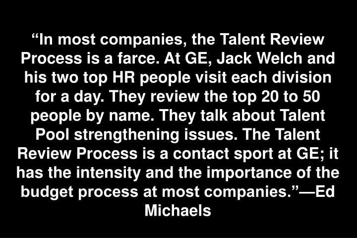 """In most companies, the Talent Review Process is a farce. At GE, Jack Welch and his two top HR people visit each division for a day. They review the top 20 to 50 people by name. They talk about Talent Pool strengthening issues. The Talent Review Process is a contact sport at GE; it has the intensity and the importance of the budget process at most companies.""—Ed Michaels"