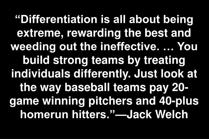 """Differentiation is all about being extreme, rewarding the best and weeding out the ineffective. … You build strong teams by treating individuals differently. Just look at the way baseball teams pay 20-game winning pitchers and 40-plus homerun hitters.""—Jack Welch"