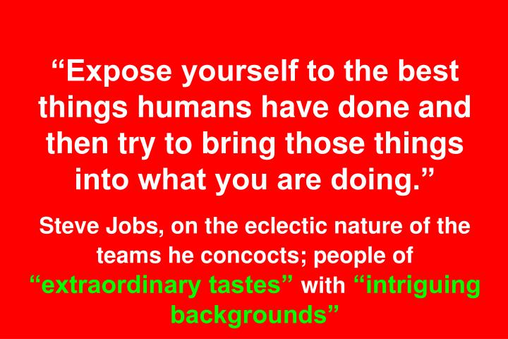"""Expose yourself to the best things humans have done and then try to bring those things into what you are doing."""
