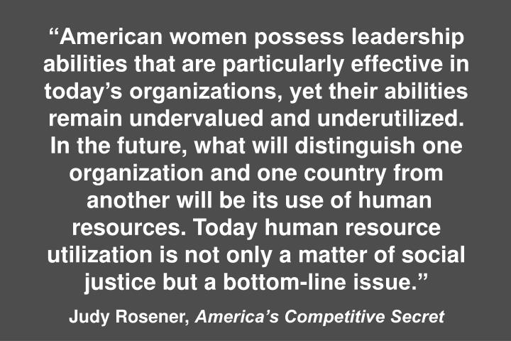 """American women possess leadership abilities that are particularly effective in today's organizations, yet their abilities remain undervalued and underutilized."